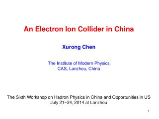 An Electron Ion Collider in China Xurong Chen The Institute of Modern Physics CAS, Lanzhou, China