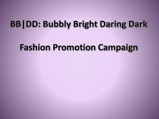 BB|DD: Bubbly Bright Daring Dark Fashion Promotion Campaign