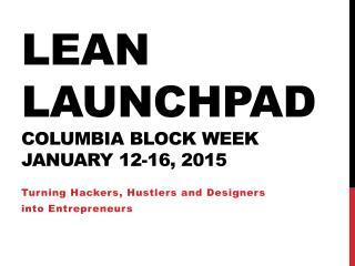 Lean LaunchPad COLUMBIA BLOCK WEEK JANUARY 12-16, 2015