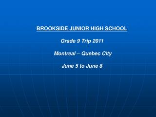 BROOKSIDE JUNIOR HIGH SCHOOL Grade 9 Trip 2011  Montreal – Quebec City  June 5 to June 8