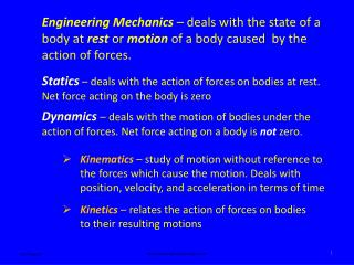 Statics  – deals with the action of forces on bodies at rest. Net force acting on the body is zero
