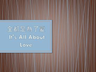 全都是為了 愛 It's  All About  Love