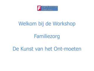 Welkom bij de Workshop Familiezorg De Kunst van het Ont-moeten