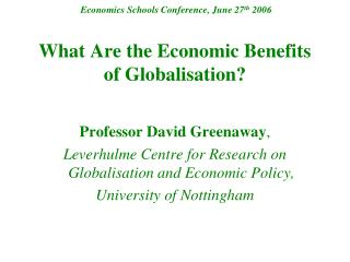 Economics Schools Conference, June 27 th  2006 What Are the Economic Benefits of Globalisation?