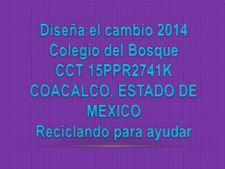 Diseña el cambio 2014 Colegio del  Bosque CCT 15PPR2741K COACALCO, ESTADO DE MEXICO