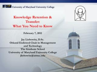Knowledge Retention & Transfer: What You Need to Know February 7, 2012 Jay Liebowitz, D.Sc.