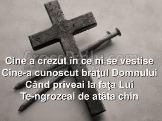 Cine a cre zut în ce ni se vestise Cine-a cunoscut braţul Domnului Când priveai la faţa Lui