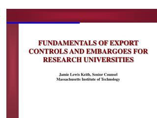 FUNDAMENTALS OF EXPORT CONTROLS AND EMBARGOES FOR RESEARCH UNIVERSITIES  Jamie Lewis Keith, Senior Counsel  Massachusett