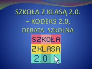 SZKOŁA Z KLASĄ 2.0.  – KODEKS 2.0,  DEBATA  SZKOLNA