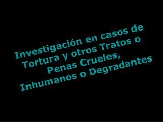 Investigación en casos de Tortura y otros Tratos o Penas Crueles, Inhumanos o Degradantes