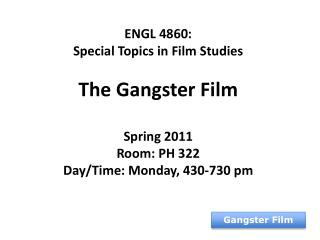 ENGL 4860:  Special Topics in Film Studies The Gangster Film Spring 2011 Room: PH 322