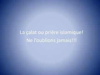 La  çalat  ou prière islamique! Ne l'oublions jamais!!!