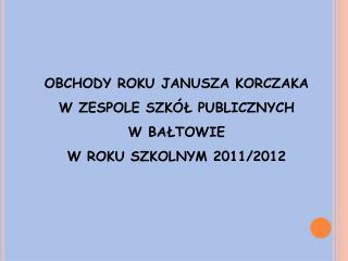 OBCHODY ROKU JANUSZA KORCZAKA  W ZESPOLE SZKÓŁ PUBLICZNYCH  W BAŁTOWIE W ROKU SZKOLNYM 2011/2012