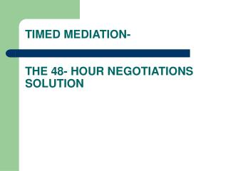 TIMED MEDIATION-  THE 48- HOUR NEGOTIATIONS SOLUTION