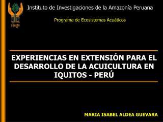 EXPERIENCIAS EN EXTENSIÓN PARA EL DESARROLLO DE LA ACUICULTURA EN IQUITOS - PERÚ