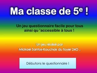 Ma classe de 5 e  ! Un jeu questionnaire facile pour tous  ainsi  qu 'accessible à tous !