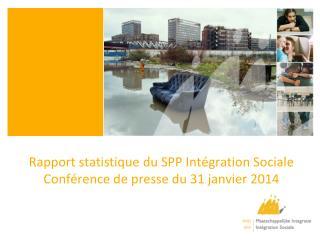 Rapport statistique du SPP Intégration Sociale Conférence de presse du 31 janvier 2014