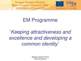 EM Programme  ' Keeping attractiveness and excellence and developing a common identity'