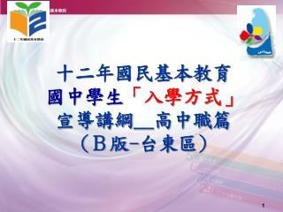 十二年國民基本教育 國中學生 「入學方式」 宣導講綱 __ 高中職篇 ( B版 - 台東區 )