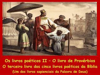 Os livros poéticos II – O livro de Provérbios O terceiro livro dos cinco livros poéticos da Bíblia