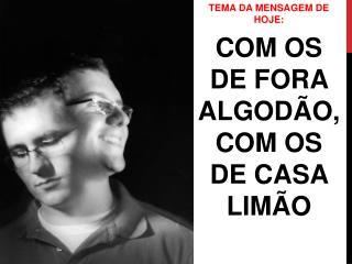 TEMA DA MENSAGEM DE HOJE: COM OS DE FORA ALGODÃO, COM OS DE CASA LIMÃO