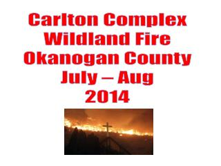 Carlton Complex Wildland Fire Okanogan County July – Aug 2014