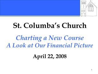 St. Columba's Church Charting a New Course A Look at Our Financial Picture April 22, 2008