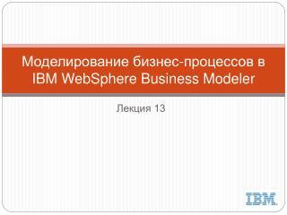 Моделирование бизнес-процессов в  IBM  WebSphere  Business Modeler