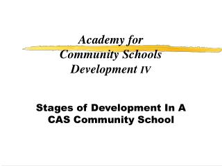 Academy for  Community Schools Development  IV Stages of Development In A CAS Community School