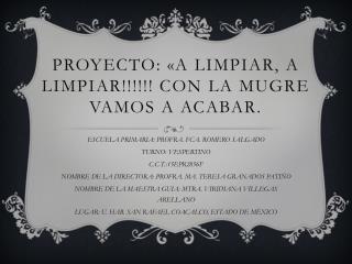 PROYECTO: «A LIMPIAR, A LIMPIAR!!!!!! CON LA MUGRE VAMOS A ACABAR.