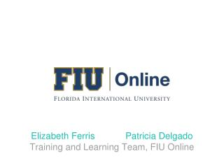 Elizabeth Ferris            Patricia Delgado Training and Learning Team, FIU Online