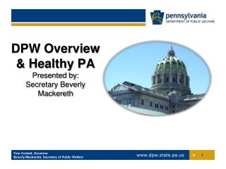 DPW Overview &  Healthy PA Presented by:  Secretary  Beverly  Mackereth