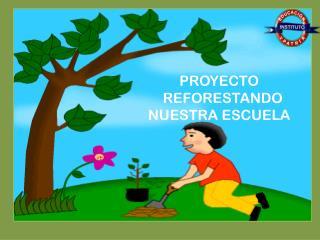 PROYECTO   REFORESTANDO  NUESTRA ESCUELA