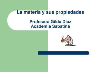 La materia y sus propiedades Profesora Gilda Diaz Academia Sabatina
