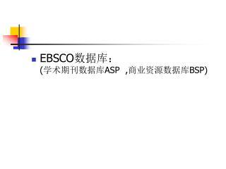 EBSCO 数据库: ( 学术期刊数据库 ASP  , 商业资源数据库 BSP)