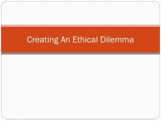 Creating An Ethical Dilemma