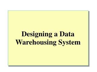Designing a Data Warehousing System