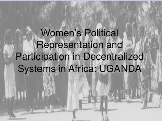 Women s Political Representation and Participation in Decentralized Systems in Africa: UGANDA
