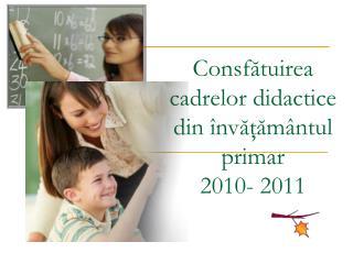 Consf ă tuir ea  cadrelor didactice  din învăţământul primar 2010- 2011