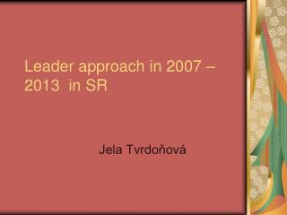 Leader approach in 2007 – 2013  in SR