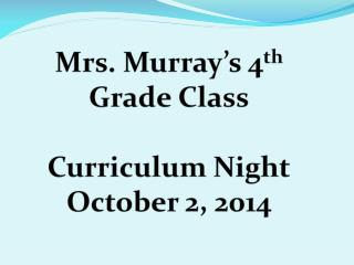 Mrs. Murray's 4 th  Grade Class Curriculum Night October 2, 2014