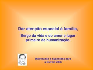 Dar atenção especial à família, Berço da vida e do amor e lugar primeiro de humanização.