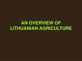 AN OVERVIEW OF LITHUANIAN AGRICULTURE