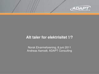 Alt taler for elektrisitet !/? Norsk Elvarmeforening, 8.juni 2011 Andreas Aamodt, ADAPT Consulting