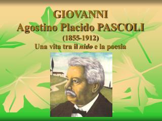 GIOVANNI Agostino Placido PASCOLI (1855-1912) Una vita tra il  nido  e la poesia