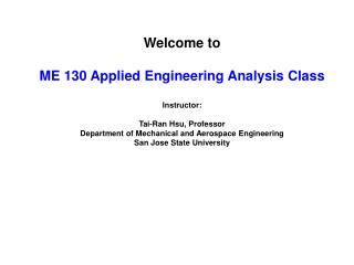 Welcome to ME 130 Applied Engineering Analysis Class Instructor: Tai-Ran Hsu, Professor