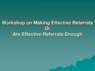 Workshop on Making Effective Referrals Or Are Effective Referrals Enough