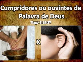Cumpridores ou ouvintes da  Palavra de Deus Tiago 1:19-27 X