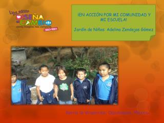 ¡EN ACCIÒN POR MI COMUNIDAD Y MI ESCUELA! Jardín de Niños: Adelina  Zendejas  Gómez