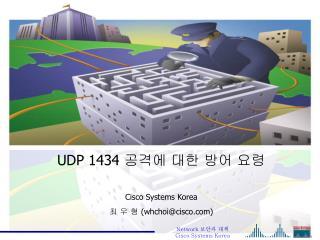 UDP 1434  공격에 대한 방어 요령 Cisco Systems Korea  최 우 형 ( whchoi@cisco)